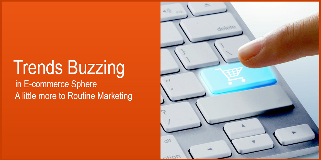 Trends Buzzing in E-commerce sphere A little more to Routine Marketing
